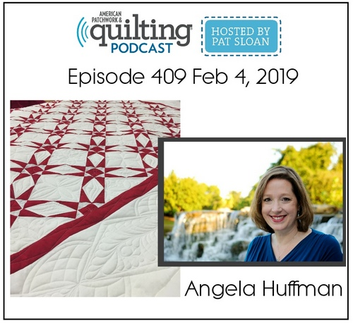"""""""American Patchwork & Quilting Podcast - Hosted by Pat Sloan - Episode 409 February 4, 2019 - Angela Huffman"""""""