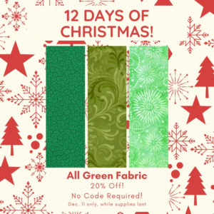 12 Days of Christmas! All Green Fabric - 20% OFF! No Code Required! 11 only, while supplies last